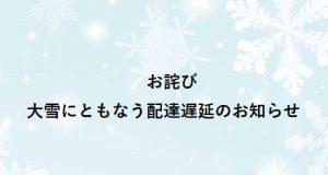 【お詫び】大雪にともなう配達遅延のお知らせ